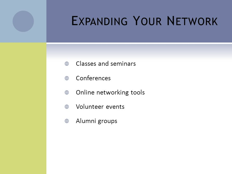 E XPANDING Y OUR N ETWORK  Classes and seminars  Conferences  Online networking tools  Volunteer events  Alumni groups