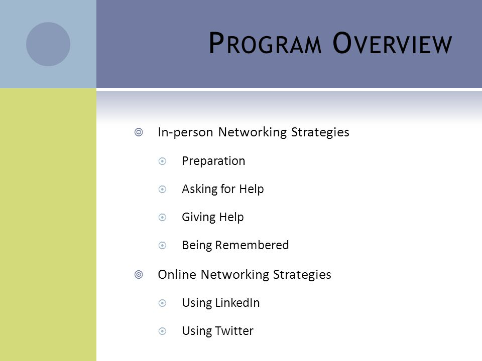 P ROGRAM O VERVIEW  In-person Networking Strategies  Preparation  Asking for Help  Giving Help  Being Remembered  Online Networking Strategies 