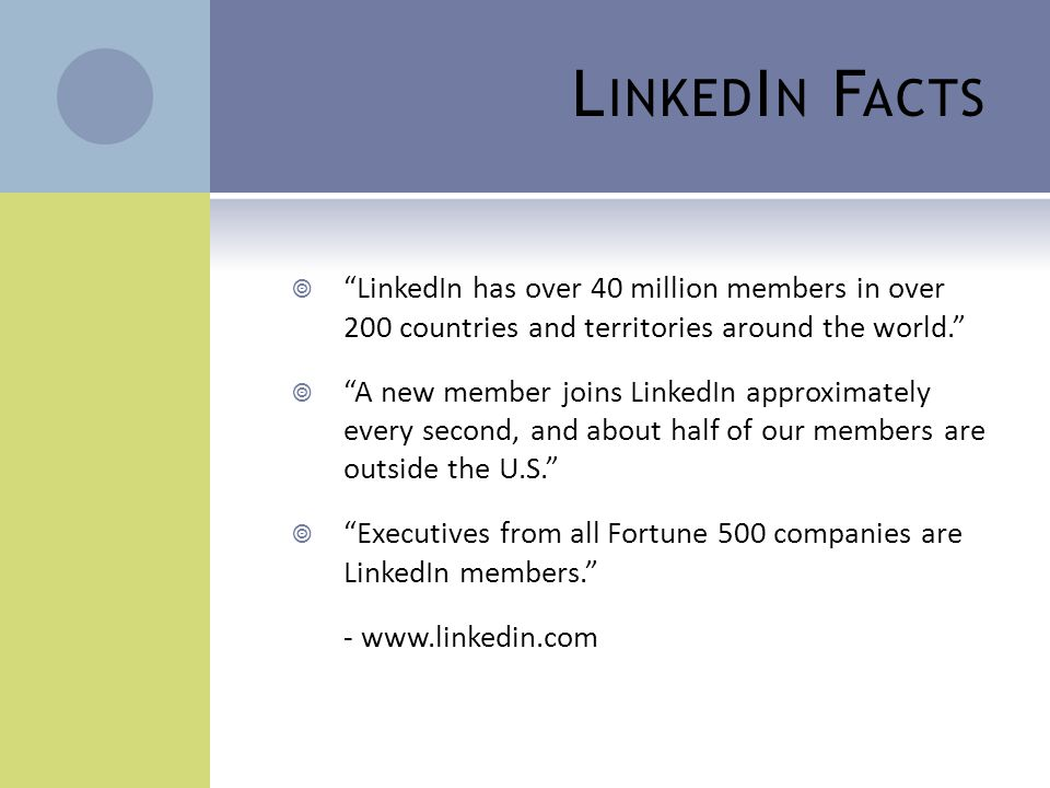 "L INKED I N F ACTS  ""LinkedIn has over 40 million members in over 200 countries and territories around the world.""  ""A new member joins LinkedIn app"