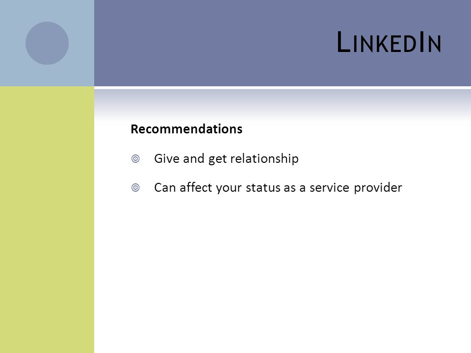 L INKED I N Recommendations  Give and get relationship  Can affect your status as a service provider
