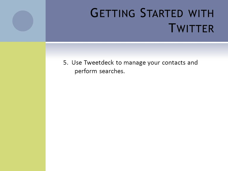 G ETTING S TARTED WITH T WITTER 5. Use Tweetdeck to manage your contacts and perform searches.