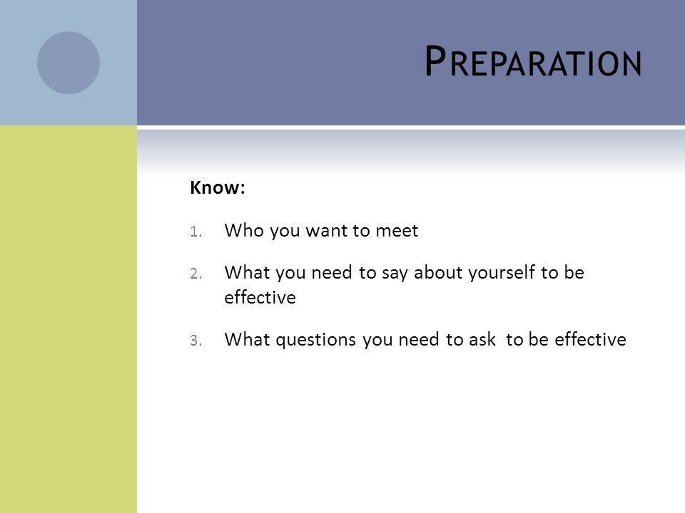 P REPARATION Know: 1. Who you want to meet 2. What you need to say about yourself to be effective 3. What questions you need to ask to be effective