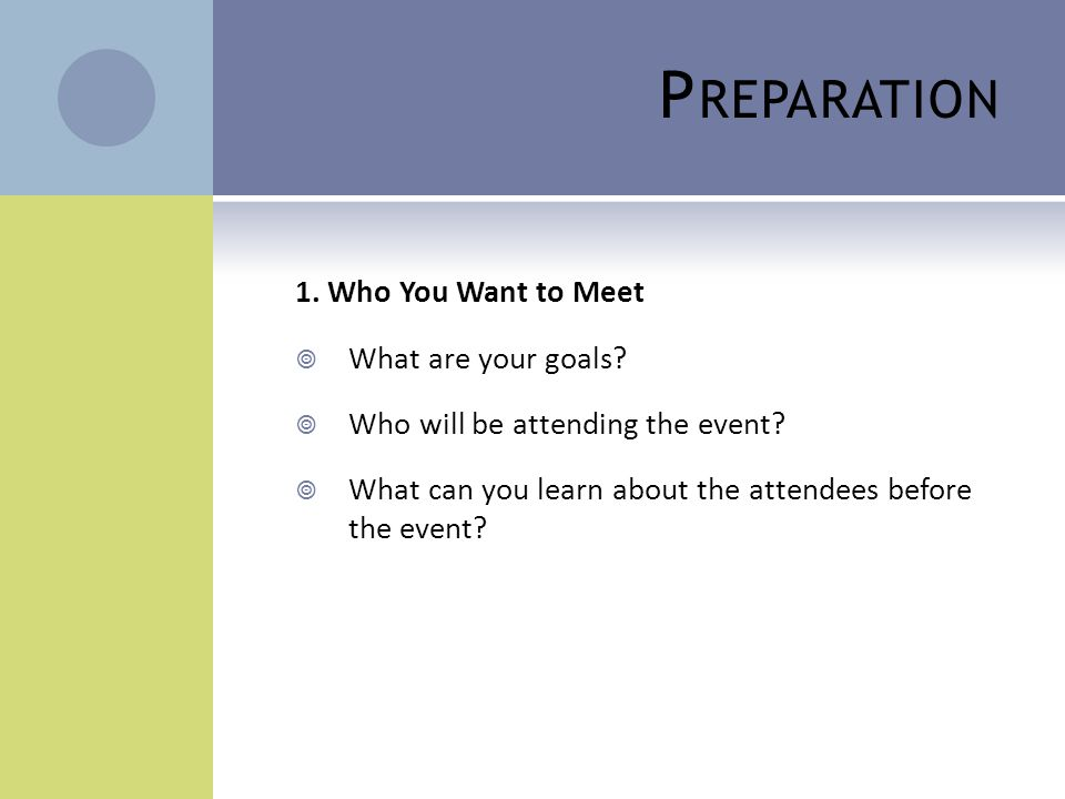 P REPARATION 1. Who You Want to Meet  What are your goals?  Who will be attending the event?  What can you learn about the attendees before the eve