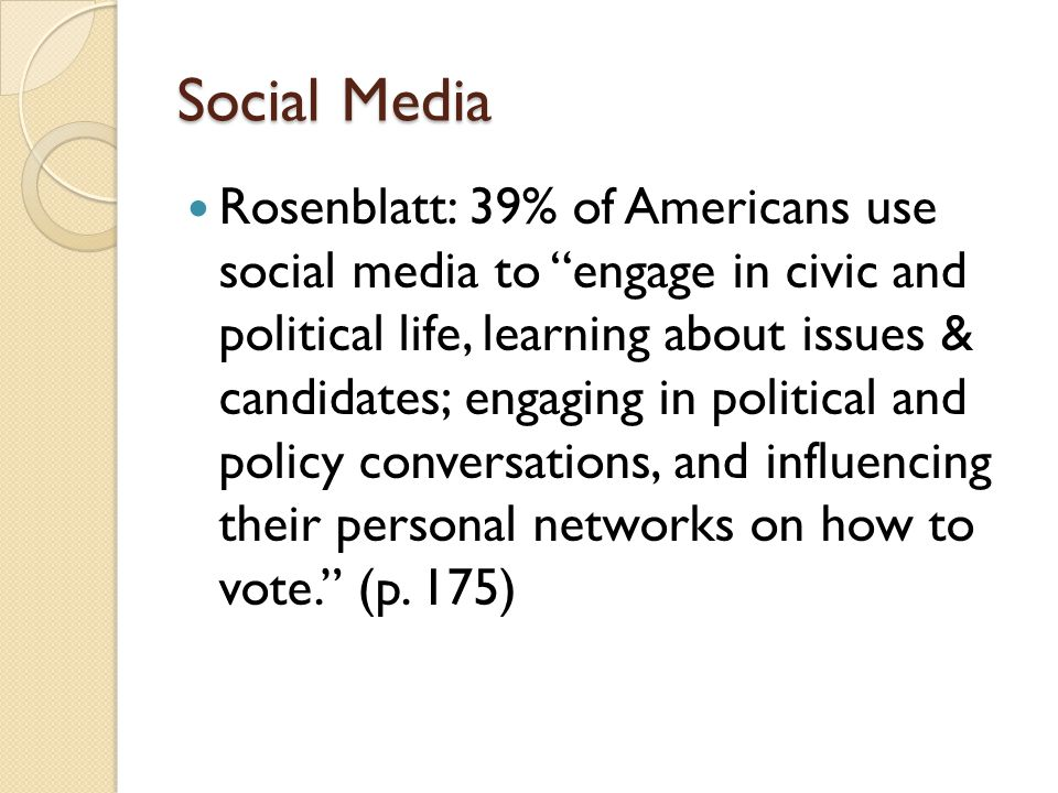 Social Media Rosenblatt: 39% of Americans use social media to engage in civic and political life, learning about issues & candidates; engaging in political and policy conversations, and influencing their personal networks on how to vote. (p.