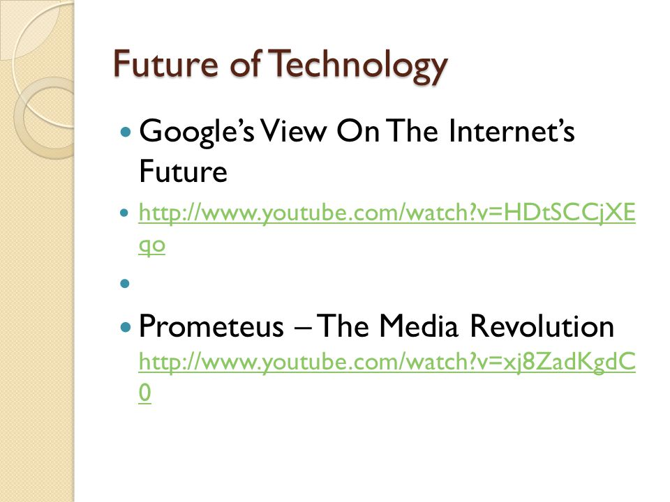 Future of Technology Google's View On The Internet's Future http://www.youtube.com/watch v=HDtSCCjXE qo http://www.youtube.com/watch v=HDtSCCjXE qo Prometeus – The Media Revolution http://www.youtube.com/watch v=xj8ZadKgdC 0 http://www.youtube.com/watch v=xj8ZadKgdC 0