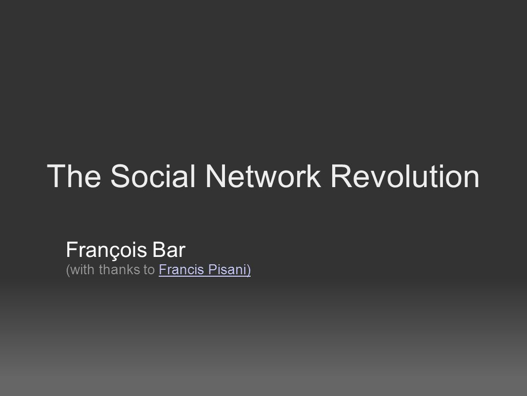 The Social Network Revolution François Bar (with thanks to Francis Pisani)Francis Pisani)