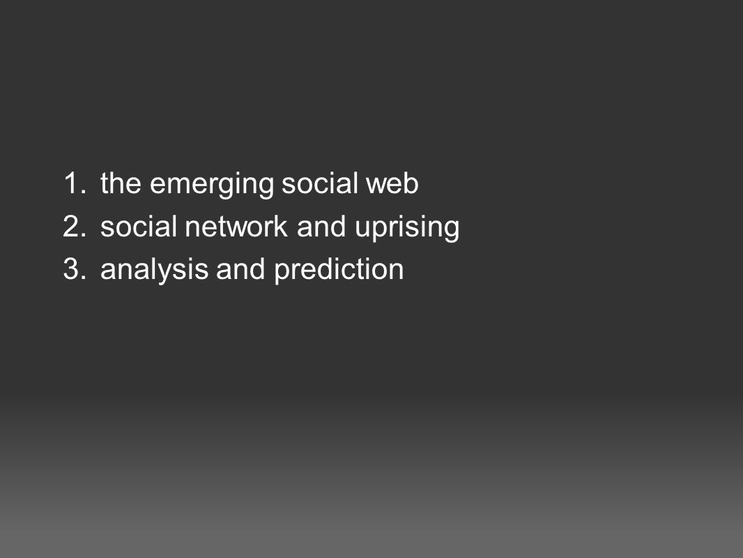 1.the emerging social web 2.social network and uprising 3.analysis and prediction