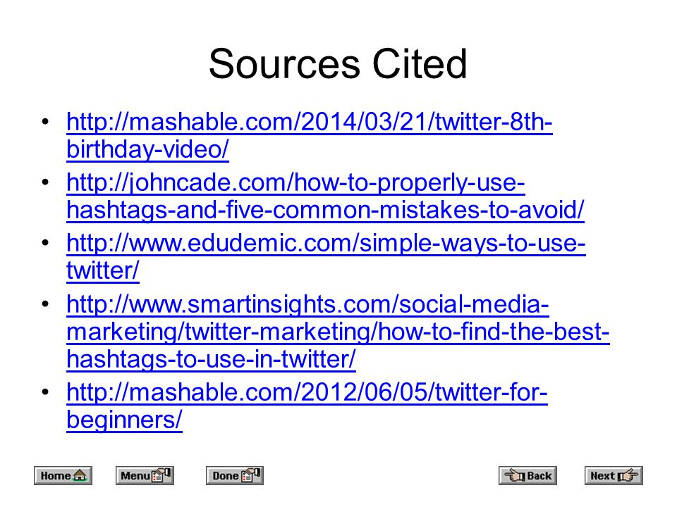Sources Cited http://mashable.com/2014/03/21/twitter-8th- birthday-video/http://mashable.com/2014/03/21/twitter-8th- birthday-video/ http://johncade.com/how-to-properly-use- hashtags-and-five-common-mistakes-to-avoid/http://johncade.com/how-to-properly-use- hashtags-and-five-common-mistakes-to-avoid/ http://www.edudemic.com/simple-ways-to-use- twitter/http://www.edudemic.com/simple-ways-to-use- twitter/ http://www.smartinsights.com/social-media- marketing/twitter-marketing/how-to-find-the-best- hashtags-to-use-in-twitter/http://www.smartinsights.com/social-media- marketing/twitter-marketing/how-to-find-the-best- hashtags-to-use-in-twitter/ http://mashable.com/2012/06/05/twitter-for- beginners/http://mashable.com/2012/06/05/twitter-for- beginners/