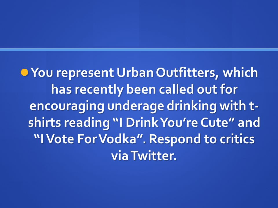 You represent Urban Outfitters, which has recently been called out for encouraging underage drinking with t- shirts reading I Drink You're Cute and I Vote For Vodka .