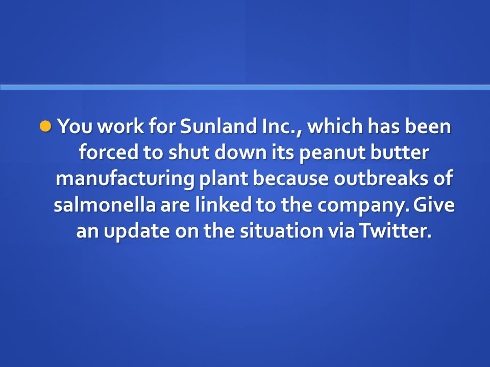 You work for Sunland Inc., which has been forced to shut down its peanut butter manufacturing plant because outbreaks of salmonella are linked to the company.