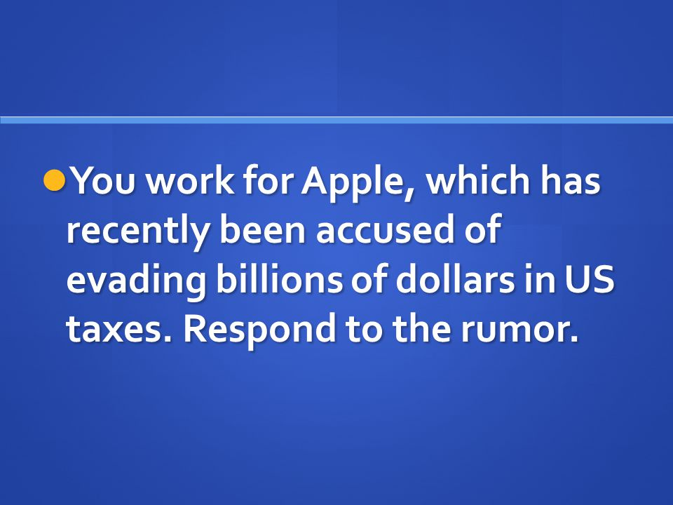 You work for Apple, which has recently been accused of evading billions of dollars in US taxes.