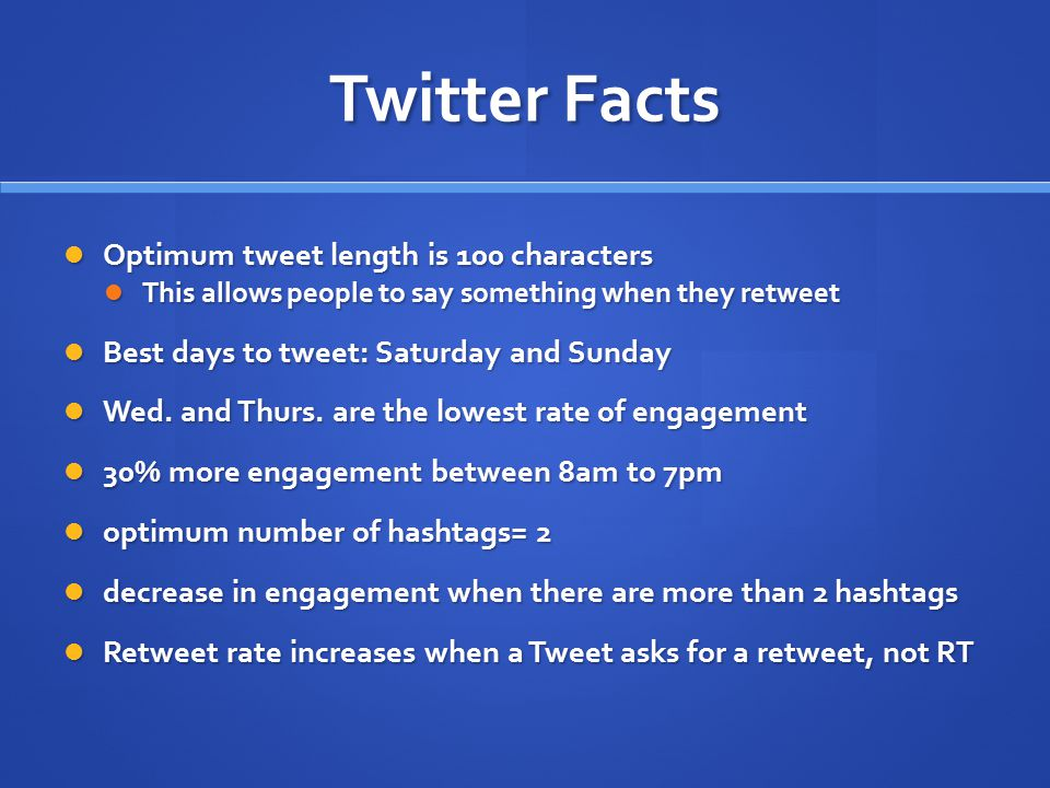 Twitter Facts Optimum tweet length is 100 characters Optimum tweet length is 100 characters This allows people to say something when they retweet This allows people to say something when they retweet Best days to tweet: Saturday and Sunday Best days to tweet: Saturday and Sunday Wed.