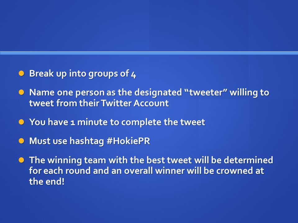Break up into groups of 4 Break up into groups of 4 Name one person as the designated tweeter willing to tweet from their Twitter Account Name one person as the designated tweeter willing to tweet from their Twitter Account You have 1 minute to complete the tweet You have 1 minute to complete the tweet Must use hashtag #HokiePR Must use hashtag #HokiePR The winning team with the best tweet will be determined for each round and an overall winner will be crowned at the end.