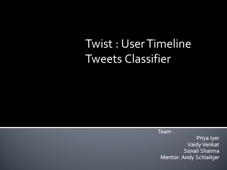 Team : Priya Iyer Vaidy Venkat Sonali Sharma Mentor: Andy Schlaikjer Twist : User Timeline Tweets Classifier