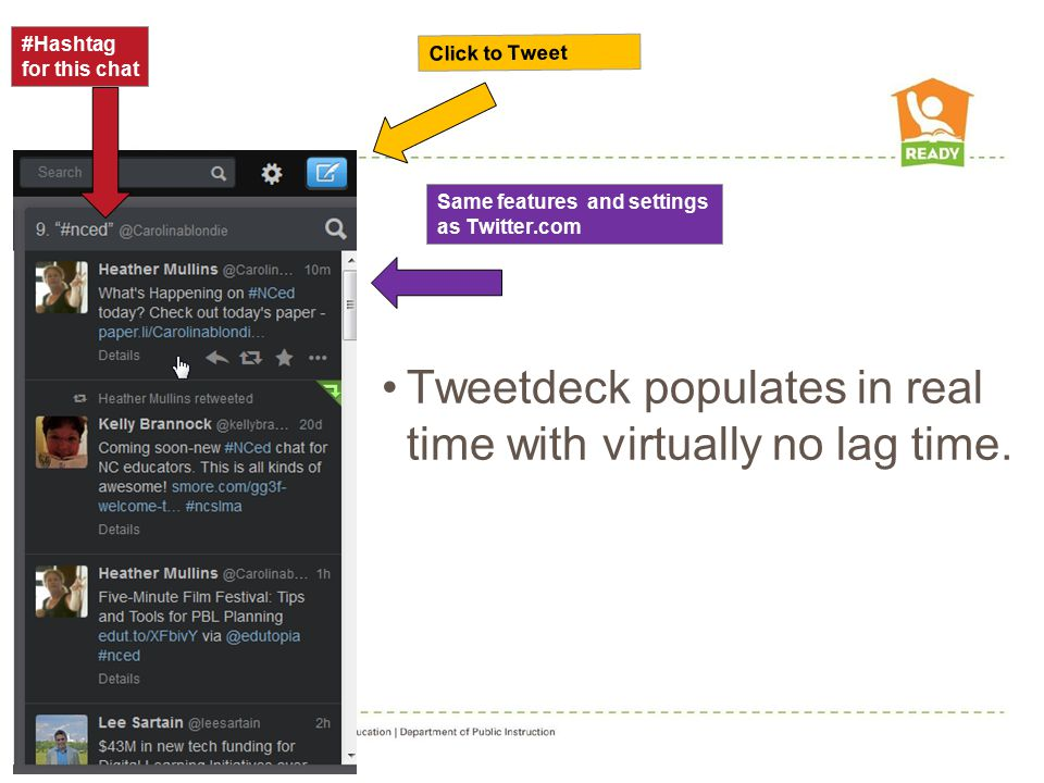 Same features and settings as Twitter.com Click to Tweet #Hashtag for this chat Tweetdeck populates in real time with virtually no lag time.