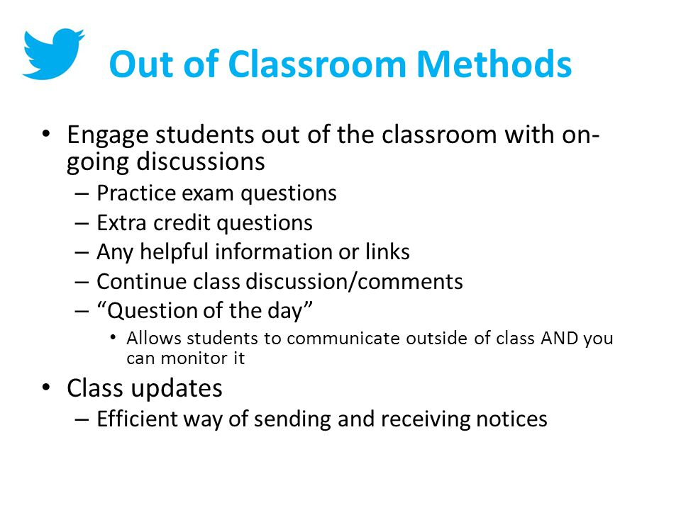 Out of Classroom Methods Engage students out of the classroom with on- going discussions – Practice exam questions – Extra credit questions – Any helpful information or links – Continue class discussion/comments – Question of the day Allows students to communicate outside of class AND you can monitor it Class updates – Efficient way of sending and receiving notices