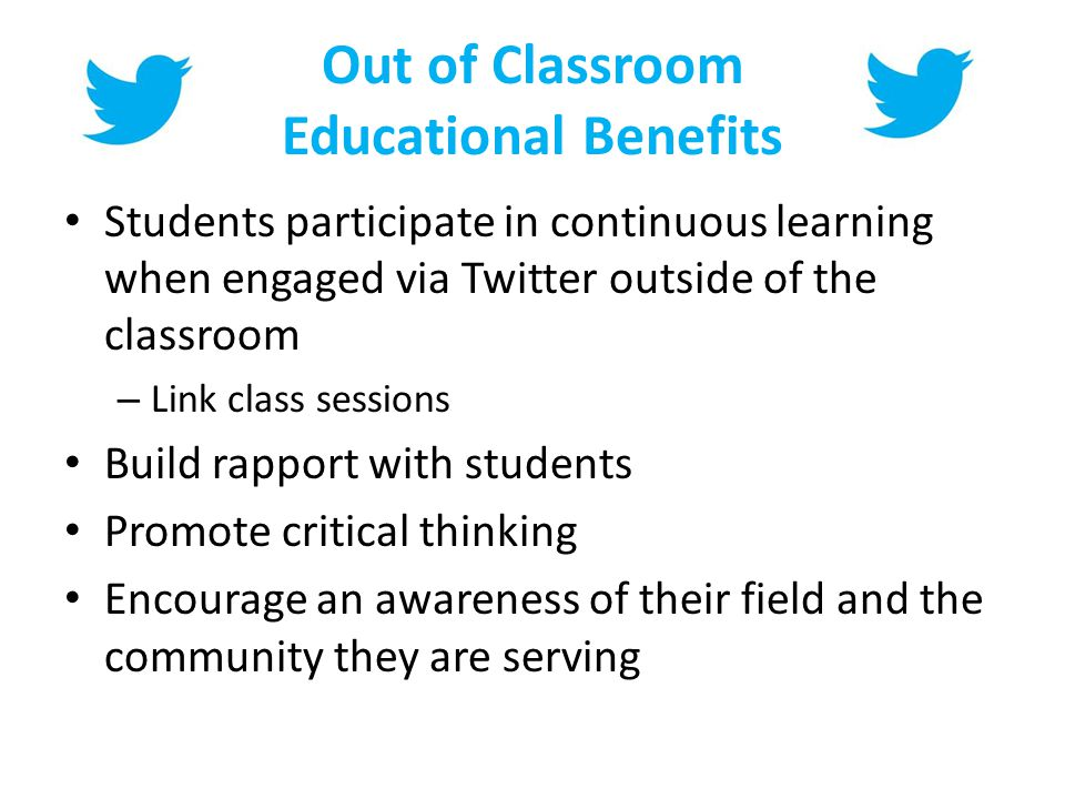 Out of Classroom Educational Benefits Students participate in continuous learning when engaged via Twitter outside of the classroom – Link class sessions Build rapport with students Promote critical thinking Encourage an awareness of their field and the community they are serving