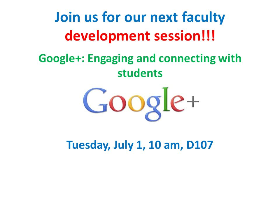 Join us for our next faculty development session!!! Google+: Engaging and connecting with students Tuesday, July 1, 10 am, D107