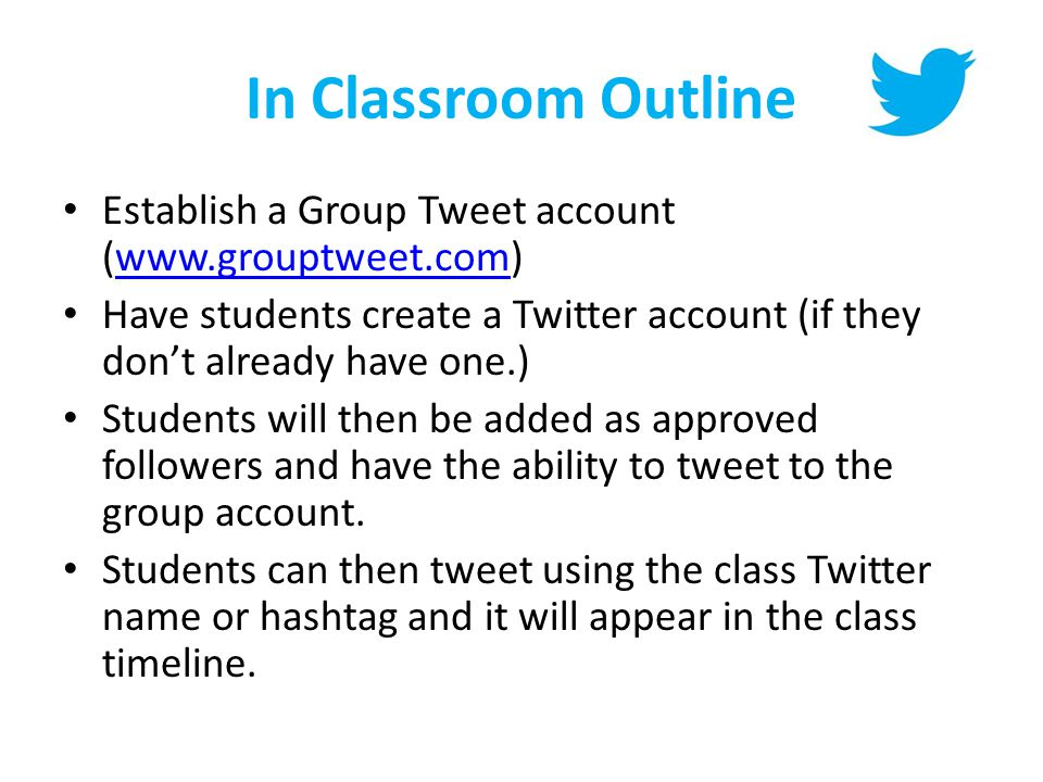 In Classroom Outline Establish a Group Tweet account (www.grouptweet.com)www.grouptweet.com Have students create a Twitter account (if they don't already have one.) Students will then be added as approved followers and have the ability to tweet to the group account.