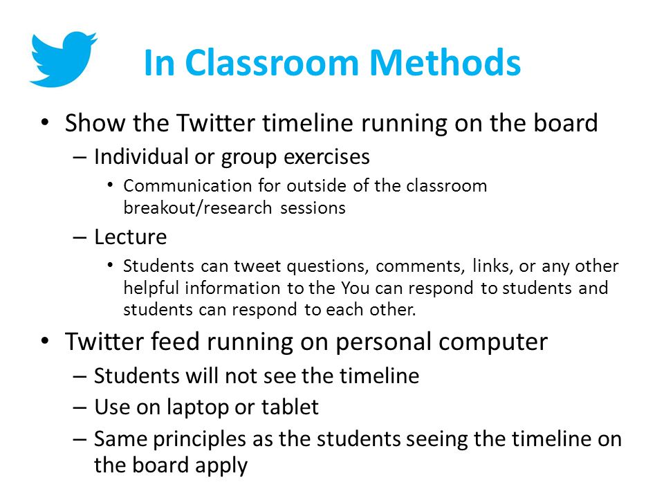In Classroom Methods Show the Twitter timeline running on the board – Individual or group exercises Communication for outside of the classroom breakout/research sessions – Lecture Students can tweet questions, comments, links, or any other helpful information to the You can respond to students and students can respond to each other.