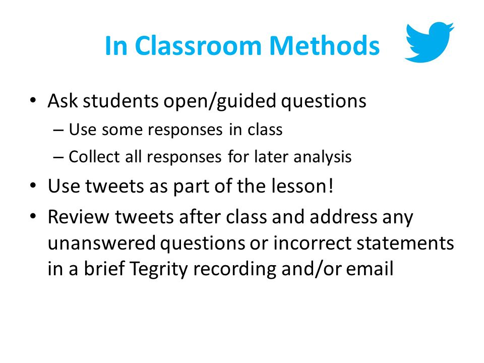 In Classroom Methods Ask students open/guided questions – Use some responses in class – Collect all responses for later analysis Use tweets as part of