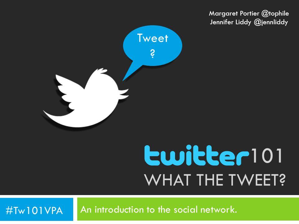 101 WHAT THE TWEET? An introduction to the social network. Tweet ? #Tw101VPA Margaret Portier @tophile Jennifer Liddy @jennliddy