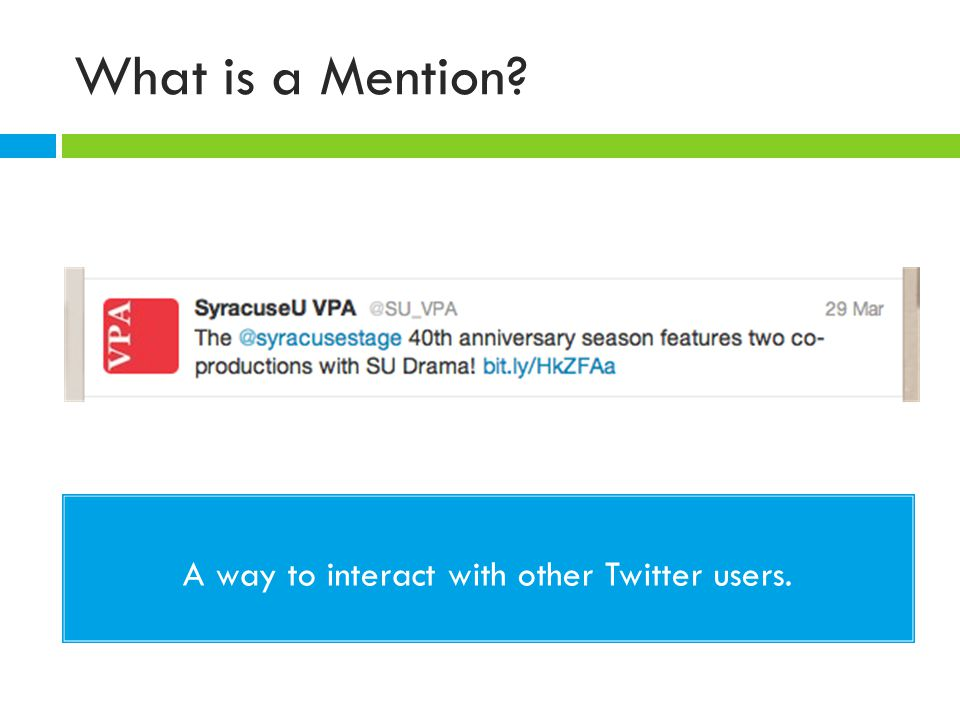 What is a Mention? A way to interact with other Twitter users.