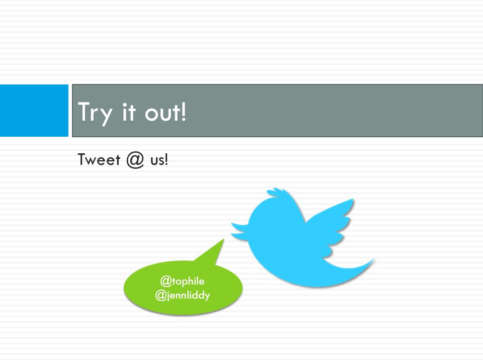 Tweet @ us! Try it out! @tophile @jennliddy @tophile @jennliddy