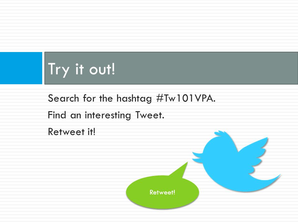 Search for the hashtag #Tw101VPA. Find an interesting Tweet. Retweet it! Try it out! Retweet!