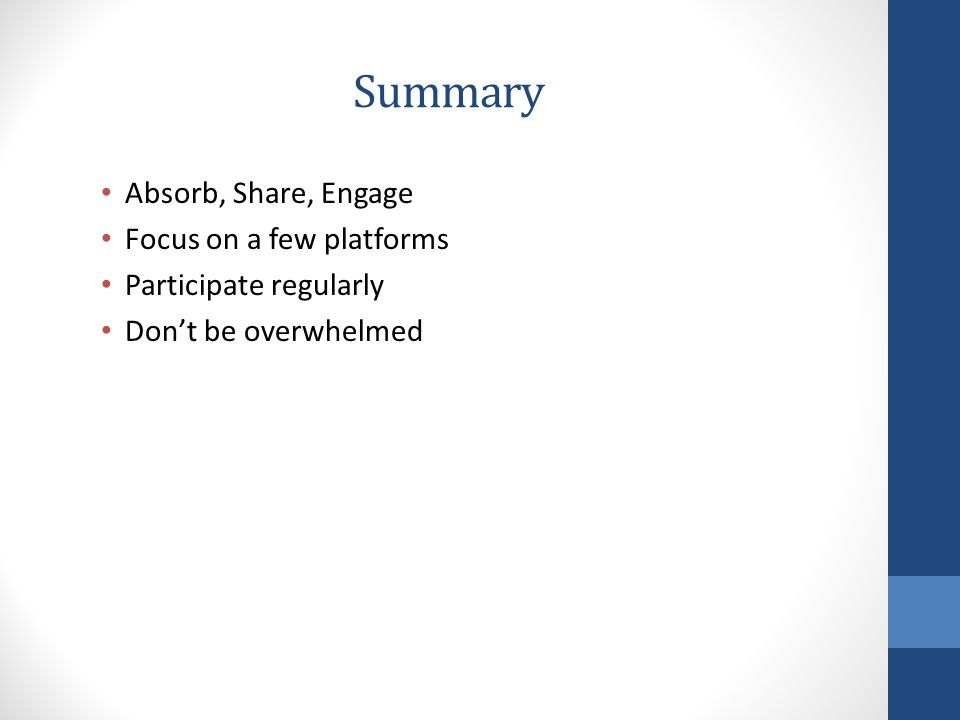 Summary Absorb, Share, Engage Focus on a few platforms Participate regularly Don't be overwhelmed