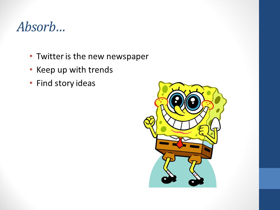 Absorb… Twitter is the new newspaper Keep up with trends Find story ideas
