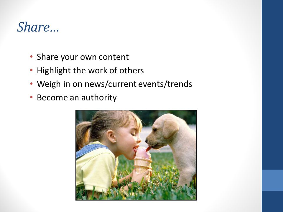 Share… Share your own content Highlight the work of others Weigh in on news/current events/trends Become an authority