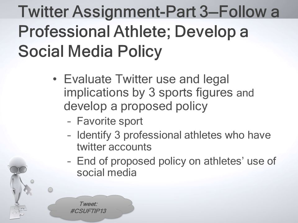 Tweet: #CSUFTIP13 Twitter Assignment-Part 3—Follow a Professional Athlete; Develop a Social Media Policy Evaluate Twitter use and legal implications by 3 sports figures and develop a proposed policy –Favorite sport –Identify 3 professional athletes who have twitter accounts –End of proposed policy on athletes' use of social media