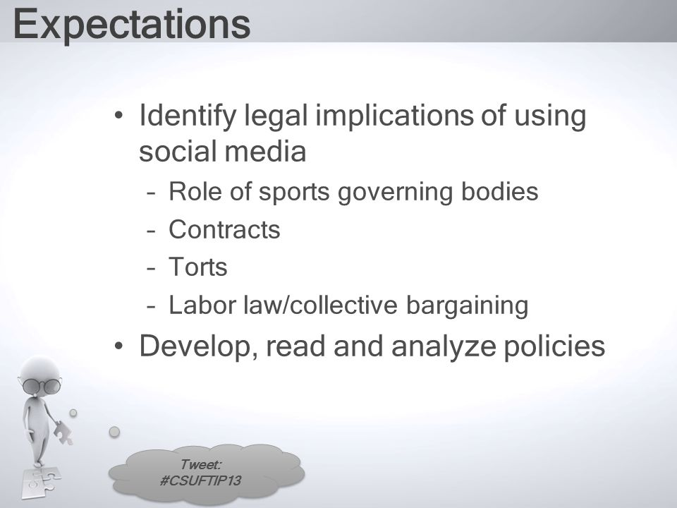 Tweet: #CSUFTIP13 Expectations Identify legal implications of using social media –Role of sports governing bodies –Contracts –Torts –Labor law/collective bargaining Develop, read and analyze policies