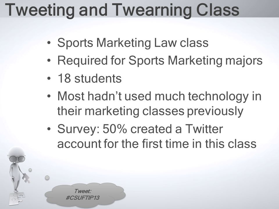 Tweet: #CSUFTIP13 Tweeting and Twearning Class Sports Marketing Law class Required for Sports Marketing majors 18 students Most hadn't used much technology in their marketing classes previously Survey: 50% created a Twitter account for the first time in this class
