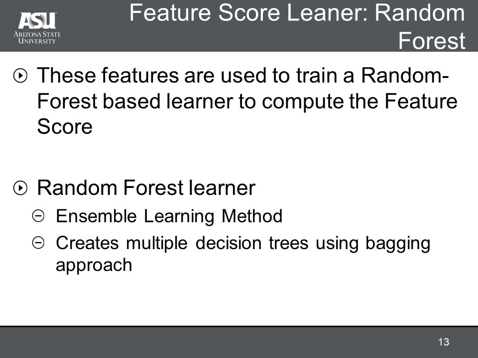 Feature Score Leaner: Random Forest These features are used to train a Random- Forest based learner to compute the Feature Score Random Forest learner Ensemble Learning Method Creates multiple decision trees using bagging approach 13
