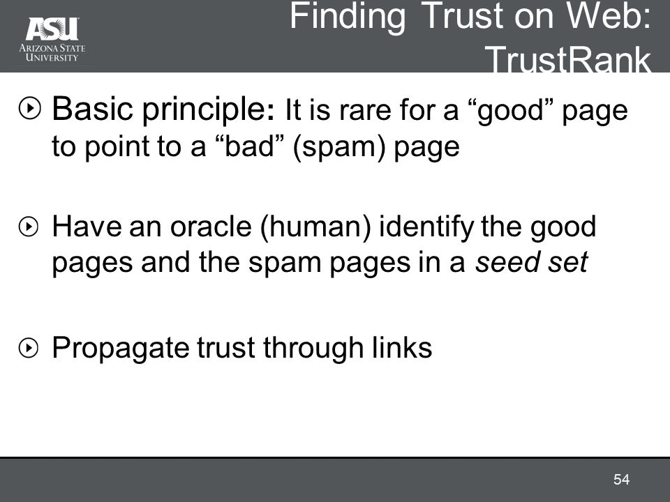 Finding Trust on Web: TrustRank Basic principle : It is rare for a good page to point to a bad (spam) page Have an oracle (human) identify the good pages and the spam pages in a seed set Propagate trust through links 54
