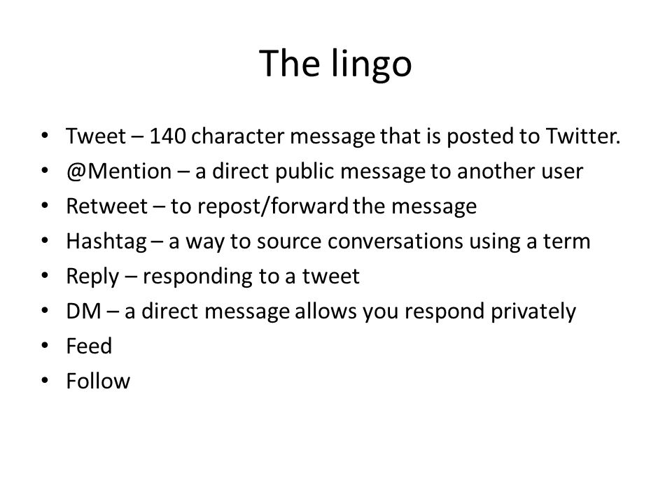 The lingo Tweet – 140 character message that is posted to Twitter.