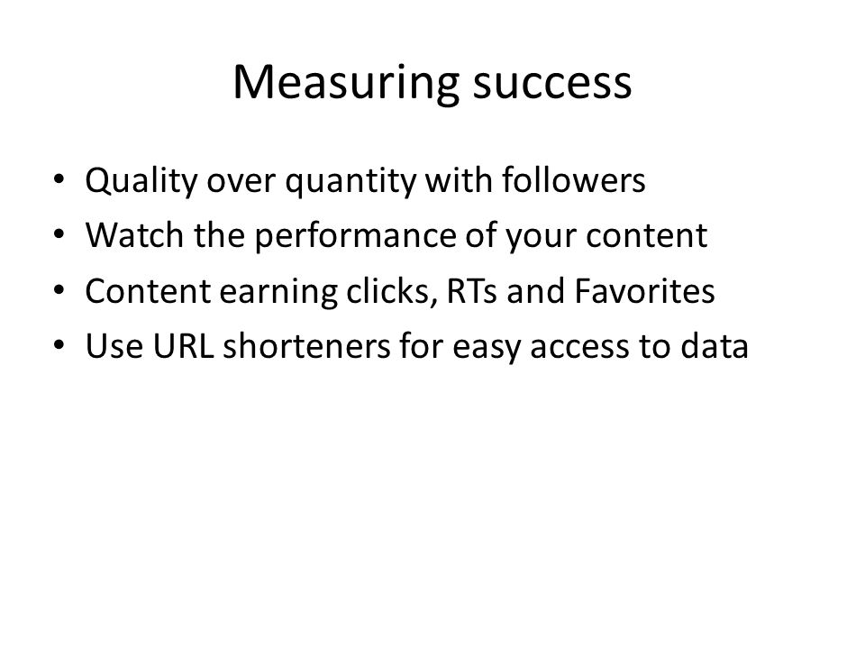 Measuring success Quality over quantity with followers Watch the performance of your content Content earning clicks, RTs and Favorites Use URL shorteners for easy access to data