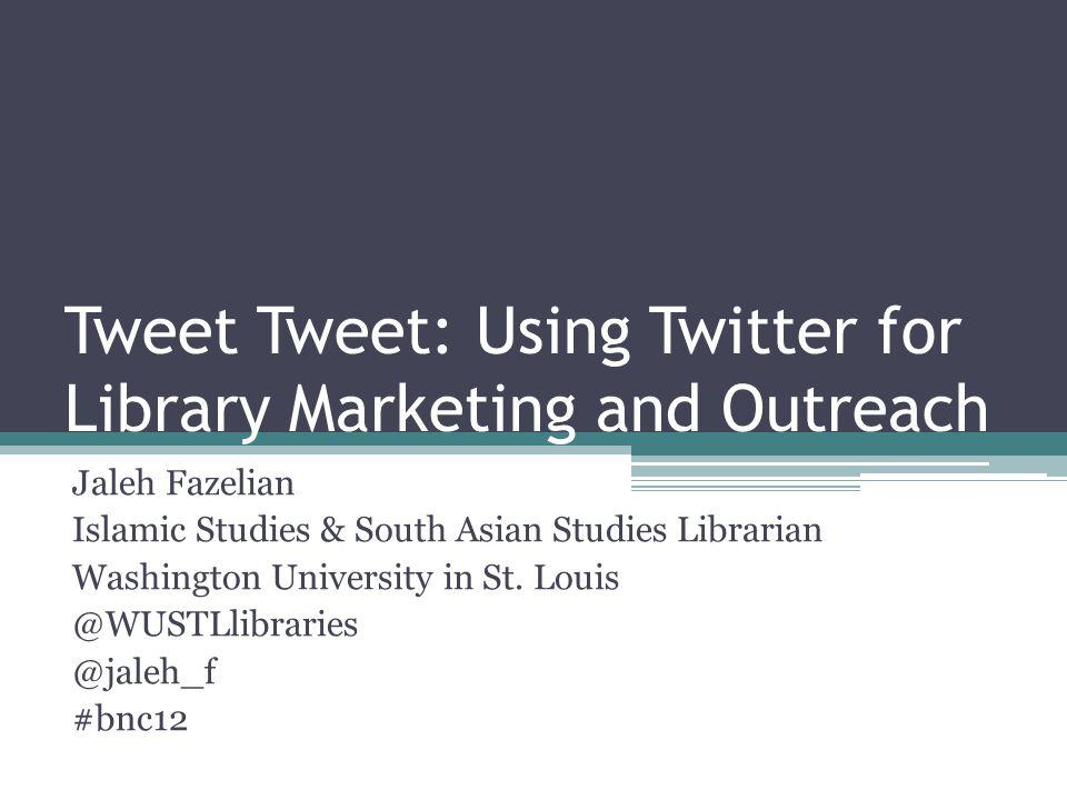 Tweet Tweet: Using Twitter for Library Marketing and Outreach Jaleh Fazelian Islamic Studies & South Asian Studies Librarian Washington University in