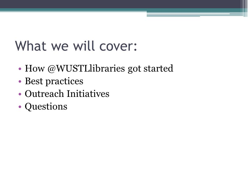 What we will cover: How @WUSTLlibraries got started Best practices Outreach Initiatives Questions