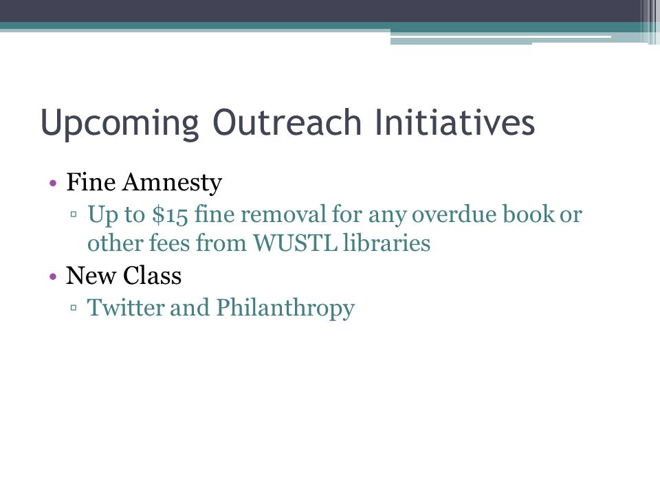 Upcoming Outreach Initiatives Fine Amnesty ▫Up to $15 fine removal for any overdue book or other fees from WUSTL libraries New Class ▫Twitter and Phil