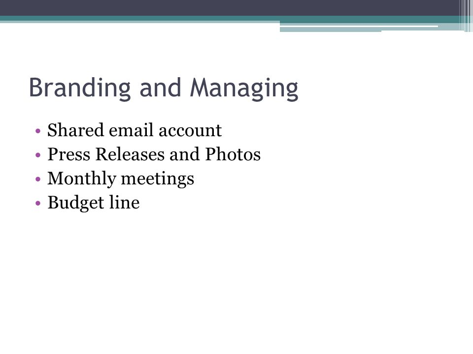 Branding and Managing Shared email account Press Releases and Photos Monthly meetings Budget line