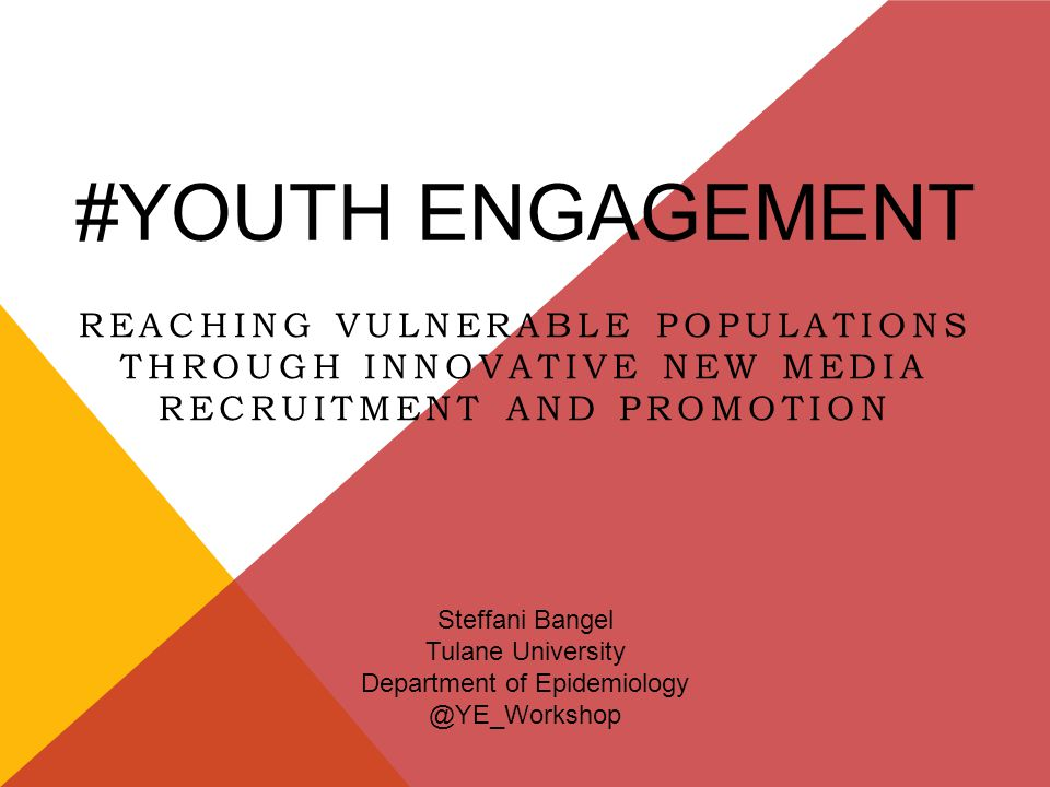 #YOUTH ENGAGEMENT REACHING VULNERABLE POPULATIONS THROUGH INNOVATIVE NEW MEDIA RECRUITMENT AND PROMOTION Steffani Bangel Tulane University Department of Epidemiology @YE_Workshop