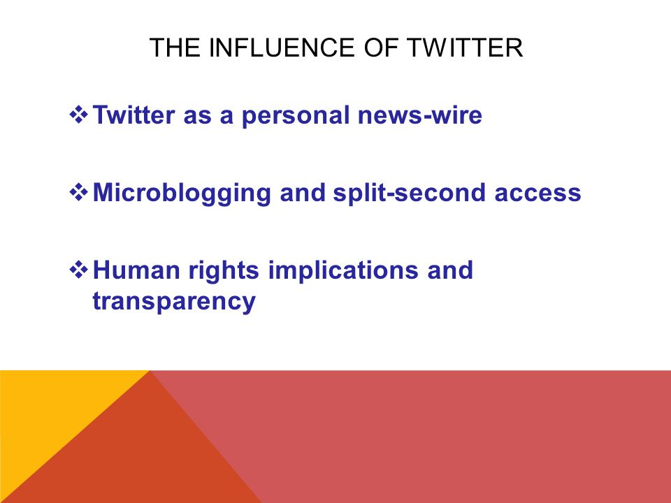 THE INFLUENCE OF TWITTER  Twitter as a personal news-wire  Microblogging and split-second access  Human rights implications and transparency