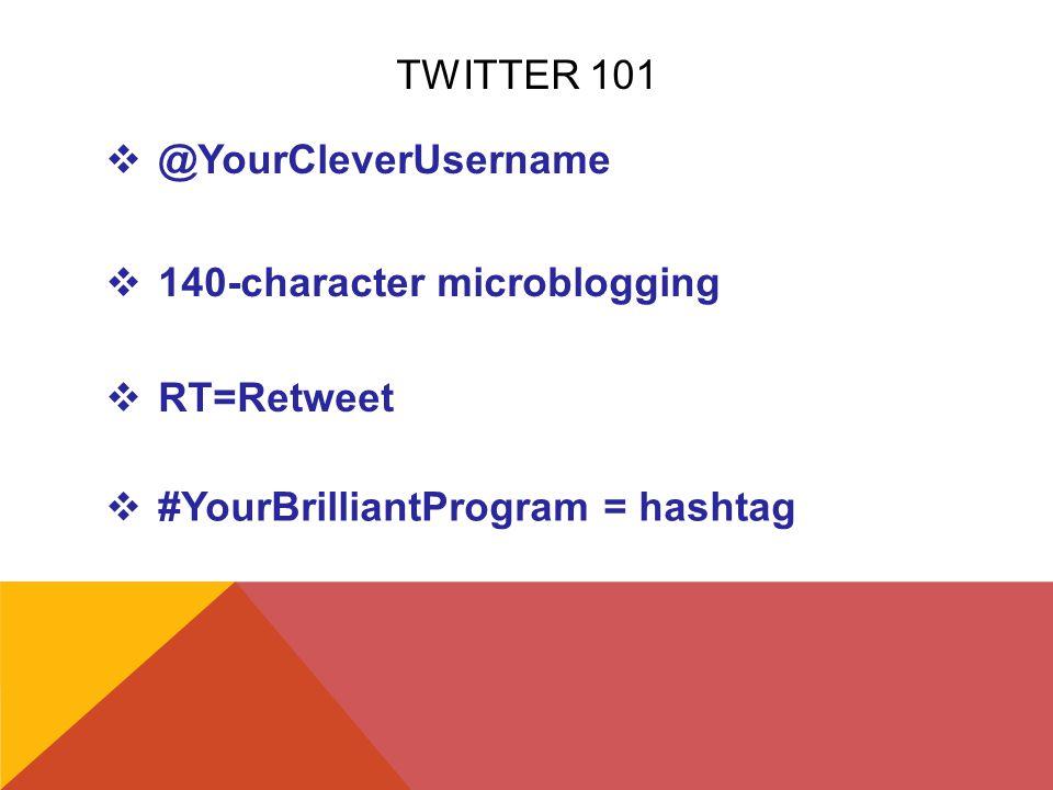 TWITTER 101  @YourCleverUsername  RT=Retweet  140-character microblogging  #YourBrilliantProgram = hashtag