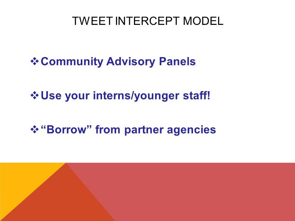 "TWEET INTERCEPT MODEL  Community Advisory Panels  Use your interns/younger staff!  ""Borrow"" from partner agencies"