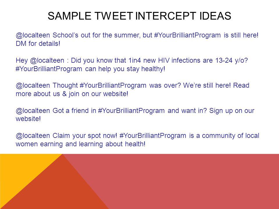 SAMPLE TWEET INTERCEPT IDEAS @localteen School's out for the summer, but #YourBrilliantProgram is still here! DM for details! Hey @localteen : Did you