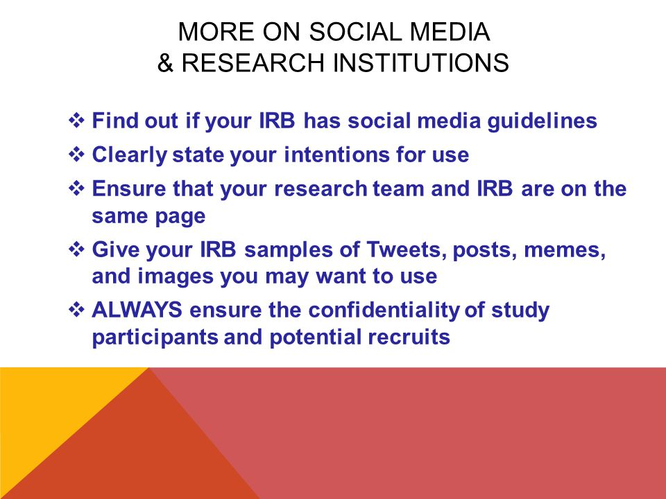 MORE ON SOCIAL MEDIA & RESEARCH INSTITUTIONS  Find out if your IRB has social media guidelines  Clearly state your intentions for use  Ensure that your research team and IRB are on the same page  Give your IRB samples of Tweets, posts, memes, and images you may want to use  ALWAYS ensure the confidentiality of study participants and potential recruits