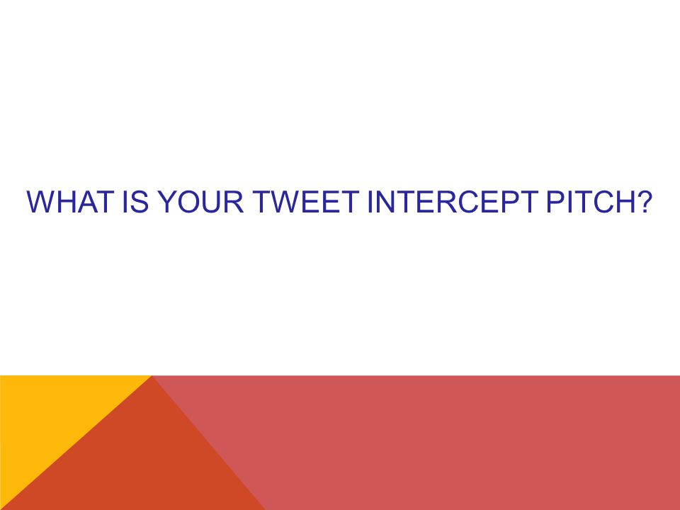 WHAT IS YOUR TWEET INTERCEPT PITCH?